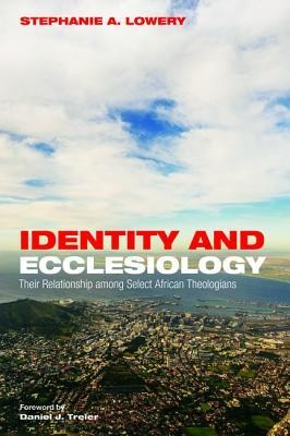 Identity and Ecclesiology: Their Relationship among Select African Theologians  -     By: Stephanie A. Lowery