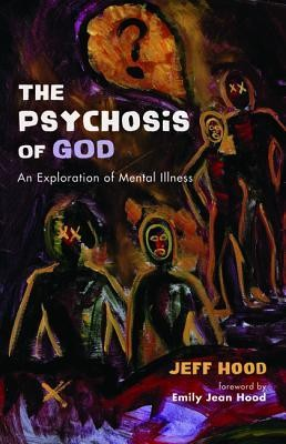 The Psychosis of God: An Exploration of Mental Illness  -     By: Jeff Hood