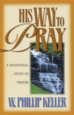 His Way to Pray: A Devotional Study of Prayer                               -     By: W. Phillip Keller