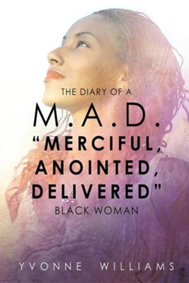 The Diary of A M.A.D. Merciful, Anointed, Delivered Black Woman  -     By: Yvonne Williams