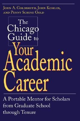 The Chicago Guide to Your Academic Career: A Portable Mentor for Scholars from Graduate School Through Tenure  -     By: John A. Goldsmith, John Komlos, Penny Schine Gold