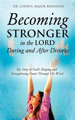 Becoming Stronger in the Lord During and After Divorce  -     By: Dr. Cheryl Major Brandon