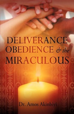 Deliverance, Obedience & the Miraculous  -     By: Dr. Amos Akinbiyi