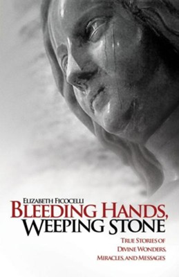 Bleeding Hands, Weeping Stone: True Stories of Divine Wonders, Miracles and Messages  -     By: Elizabeth Ficocelli