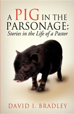 A Pig in the Parsonage: Stories in the Life of a Pastor  -     By: David I. Bradley