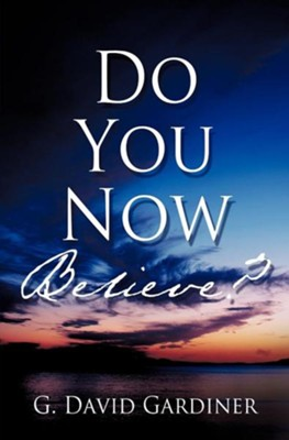 Do You Now Believe?  -     By: G. David Gardiner