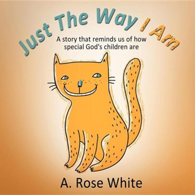 Just the Way I Am  -     By: A. Rose White