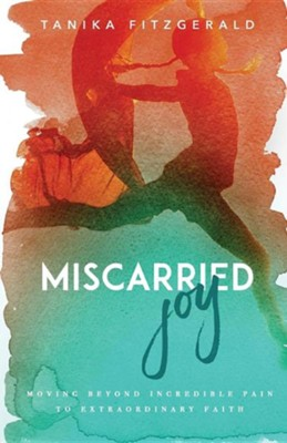 Miscarried Joy: Moving Beyond Incredible Pain to Extraordinary Faith  -     By: Tanika Fitzgerald