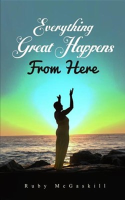 Everything Great Happens from Here  -     By: Ruby D. McGaskill
