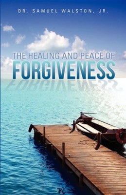 The Healing and Peace of Forgiveness  -     By: Dr Samuel Walston Jr.