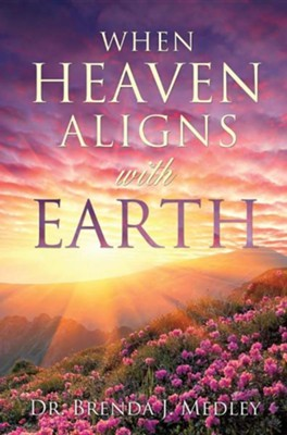 When Heaven Aligns with Earth  -     By: Dr. Brenda J. Medley