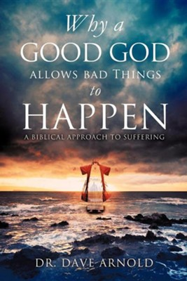 Why a Good God Allows Bad Things to Happen  -     By: Dave Arnold