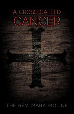 A Cross Called Cancer  -     By: Rev. Mark Moline