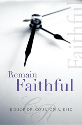 Remain Faithful  -     By: Bishop Courton A. Reid