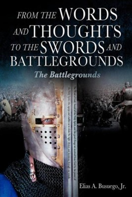 From the Words and Thoughts to the Swords and Battlegrounds  -     By: Elias A. Busuego Jr.