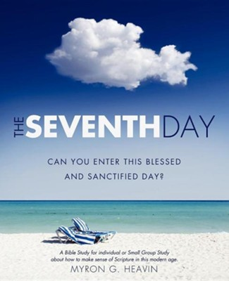 The Seventh Day Can You Enter This Blessed and Sanctified Day?  -     By: Myron G. Heavin