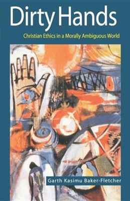 Dirty Hands: Christian Ethics in a Morally Ambiguous  World  -     By: Garth Kasimu Baker-Fletcher