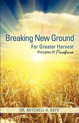 Breaking New Ground for Greater Harvest  -     By: Dr. Mitchell A. Keys