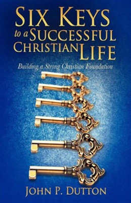 Six Keys to a Successful Christian Life  -     By: John P. Dutton