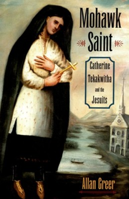 Mohawk Saint: Catherine Tekakwitha and the Jesuits  -     By: Allan Greer