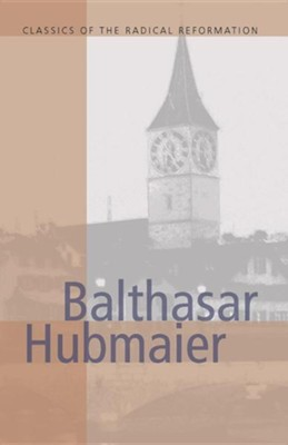 Balthasar Hubmaier: Theologian of Anabaptism, Complete Writings  -     Edited By: H. Wayne Pipkin, John Howard Yoder