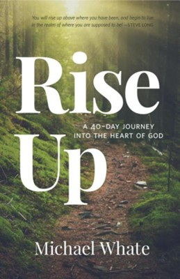 Rise Up: A 40-Day Journey Into the Heart of God  -     By: Michael Whate