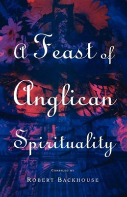 A Feast of Anglican Spirituality  -     Edited By: Robert Backhouse     By: Robert Backhouse(ED.) & Robert Backhouse