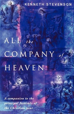 All the Company of Heaven: A Companion to the Principal Festivals of the Christian Year  -     By: Kenneth Stevenson