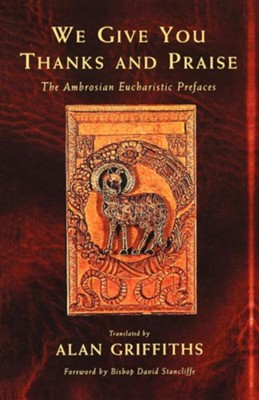 We Give You Thanks and Praise: The Ambrosian Eucharistic Prefaces  -     By: Alan Griffiths
