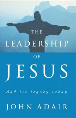 The Leadership of Jesus: And Its Legacy Today  -     By: John Adair