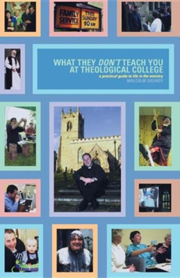 What They Dont Teach You in Theological College: A Practical Guide to Life in the Ministry  -     By: Malcolm Grundy