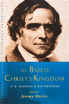 To Build Christ's Kingdom: F. D. Maurice and His Writings  -     Edited By: Jeremy Morris     By: Jeremy Morris(ED.)