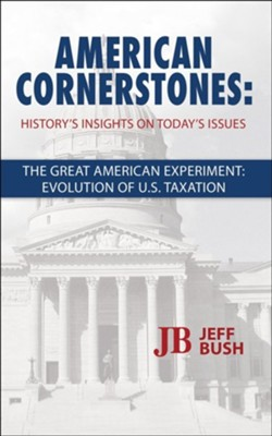 American Cornerstones: History's Insights On Today's Issues - Taxation: The Great American Tax Experiment: Evolution Of US Taxation  -     By: Jeff Bush