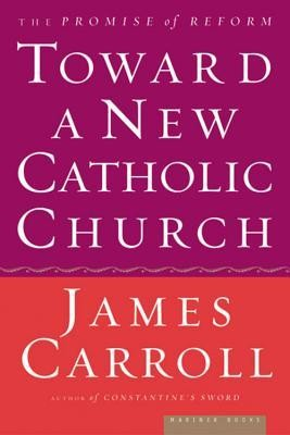Toward a New Catholic Church: The Promise of Reform  -     By: James Carroll