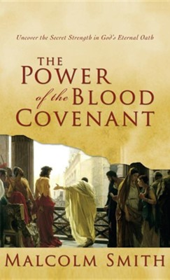 Power of the Blood Covenant: Uncover the Secret Strength in God's Eternal Oath  -     By: Malcolm Smith