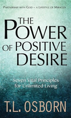 The Power of Positive Desire: Seven Vital Principles for Unlimited Living  -     By: T.L. Osborn