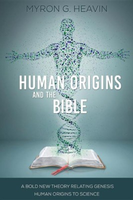 Human Origins and the Bible: A Bold New Theory Relating Genesis Human Origins to Science  -     By: Myron G. Heavin