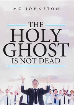 The Holy Ghost Is Not Dead  -     By: MC Johnston