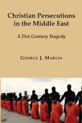 Christian Persecutions in the Middle East: A 21st Century Tragedy  -     By: George J. Marlin
