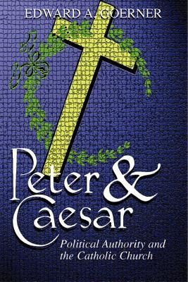 Peter and Caesar: The Catholic Church and Political Authority (Reprint of 1965 edition)  -     By: Edward A. Goerner