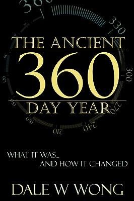 The Ancient 360 Day Year: What It Was... How It Changed  -     By: Dale W. Wong