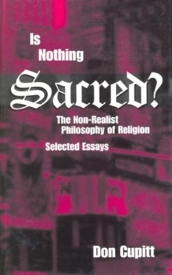 Is Nothing Sacred?: The Non-Realist Philosophy of Religion; Selected Essays  -     By: Don Cupitt