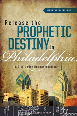 Release The Prophetic Destiny in Philadelphia: A City Under Reconstruction  -     By: Maurine McFarlene