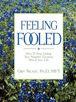 Feeling Fooled: How to Stop Letting Your Negative Emotions Wreck Your Life  -     By: Orv Nease