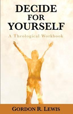 Decide for Yourself: A Theological Workbook  -     By: Gordon R. Lewis