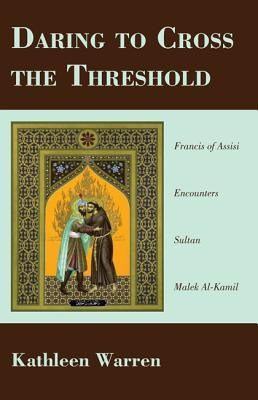 Daring to Cross the Threshold: Francis of Assisi Encounters Sultan Malek al-Kamil  -     By: Kathleen A. Warren