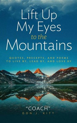 Lift Up My Eyes to the Mountains: Quotes, Precepts, and Poems to Live By, Lead By, and Love by  -     By: Don J. Kitt