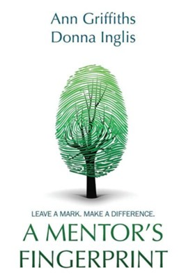 A Mentor's Fingerprint: Leave A Mark. Make A Difference.  -     By: Ann Griffiths, Donna Inglis