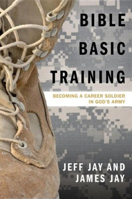 Bible Basic Training: Becoming a Career Soldier in God's Army  -     By: Jeff Jay, James Jay