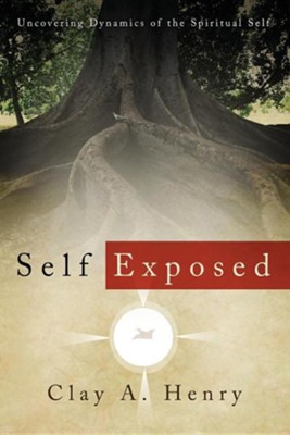Self Exposed: Uncovering Dynamics of the Spiritual Self  -     By: Clay A. Henry